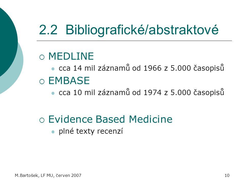M.Bartošek, LF MU, červen 200710 2.2 Bibliografické/abstraktové  MEDLINE cca 14 mil záznamů od 1966 z 5.000 časopisů  EMBASE cca 10 mil záznamů od 1974 z 5.000 časopisů  Evidence Based Medicine plné texty recenzí