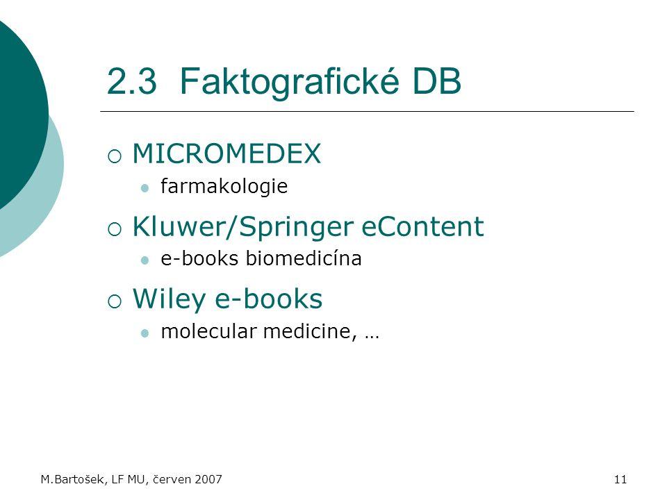 M.Bartošek, LF MU, červen 200711 2.3 Faktografické DB  MICROMEDEX farmakologie  Kluwer/Springer eContent e-books biomedicína  Wiley e-books molecular medicine, …