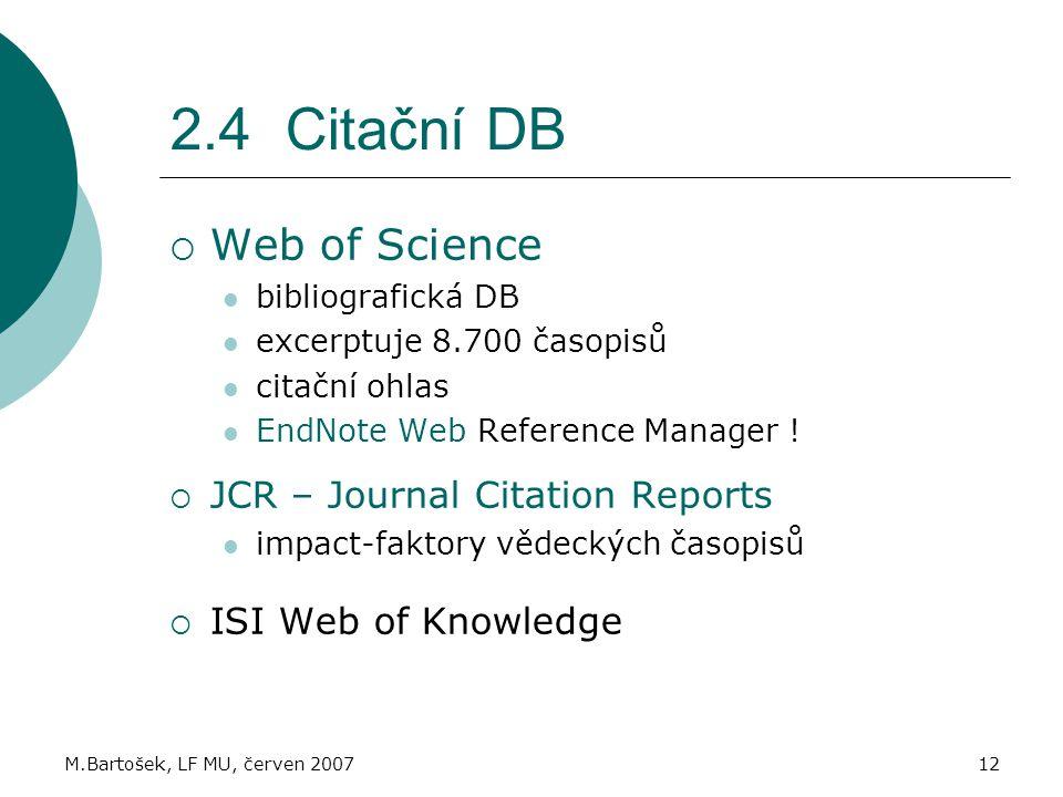 M.Bartošek, LF MU, červen 200712 2.4 Citační DB  Web of Science bibliografická DB excerptuje 8.700 časopisů citační ohlas EndNote Web Reference Manager .