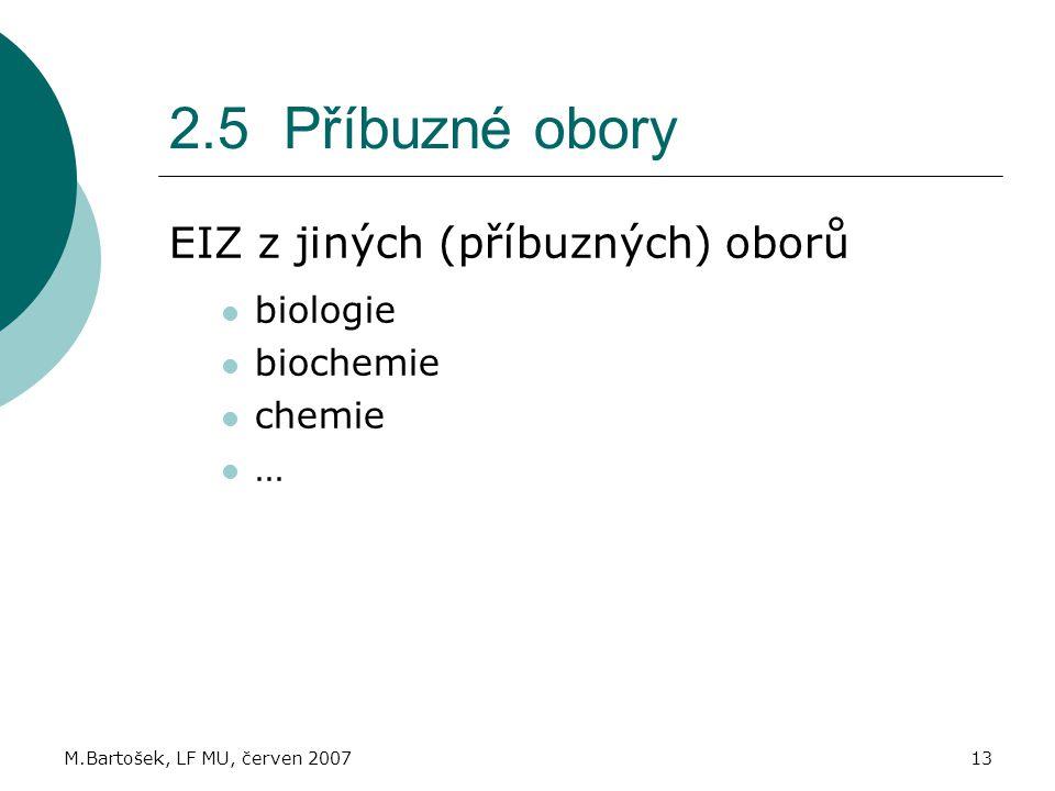 M.Bartošek, LF MU, červen 200713 2.5 Příbuzné obory EIZ z jiných (příbuzných) oborů biologie biochemie chemie …