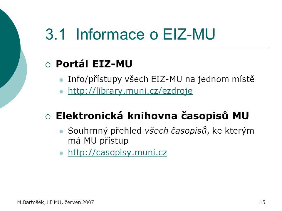 M.Bartošek, LF MU, červen 200715 3.1 Informace o EIZ-MU  Portál EIZ-MU Info/přístupy všech EIZ-MU na jednom místě http://library.muni.cz/ezdroje  Elektronická knihovna časopisů MU Souhrnný přehled všech časopisů, ke kterým má MU přístup http://casopisy.muni.cz