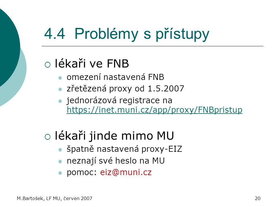 M.Bartošek, LF MU, červen 200720 4.4 Problémy s přístupy  lékaři ve FNB omezení nastavená FNB zřetězená proxy od 1.5.2007 jednorázová registrace na https://inet.muni.cz/app/proxy/FNBpristup https://inet.muni.cz/app/proxy/FNBpristup  lékaři jinde mimo MU špatně nastavená proxy-EIZ neznají své heslo na MU pomoc: eiz@muni.cz