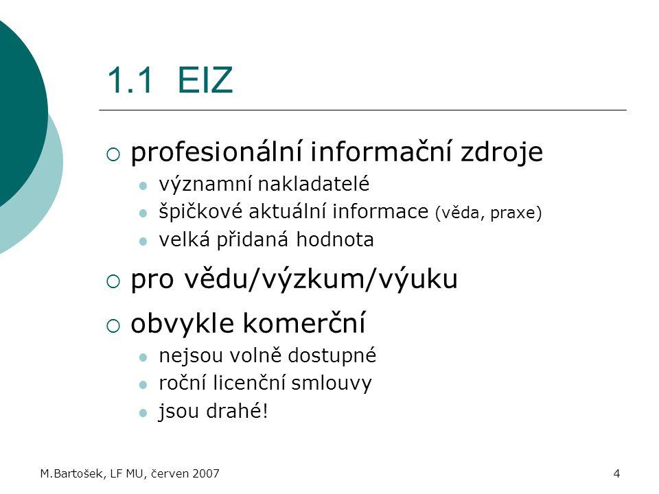 M.Bartošek, LF MU, červen 20074 1.1 EIZ  profesionální informační zdroje významní nakladatelé špičkové aktuální informace (věda, praxe) velká přidaná hodnota  pro vědu/výzkum/výuku  obvykle komerční nejsou volně dostupné roční licenční smlouvy jsou drahé!