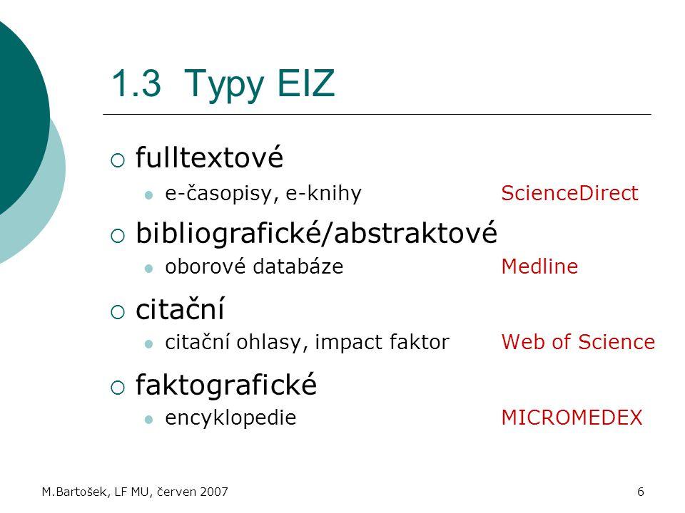 M.Bartošek, LF MU, červen 20076 1.3 Typy EIZ  fulltextové e-časopisy, e-knihy ScienceDirect  bibliografické/abstraktové oborové databáze Medline  citační citační ohlasy, impact faktor Web of Science  faktografické encyklopedie MICROMEDEX