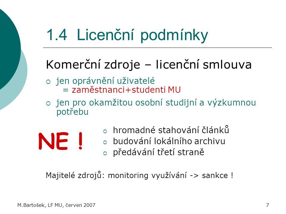 M.Bartošek, LF MU, červen 20077 1.4 Licenční podmínky Komerční zdroje – licenční smlouva  jen oprávnění uživatelé = zaměstnanci+studenti MU  jen pro okamžitou osobní studijní a výzkumnou potřebu  hromadné stahování článků  budování lokálního archivu  předávání třetí straně Majitelé zdrojů: monitoring využívání -> sankce .