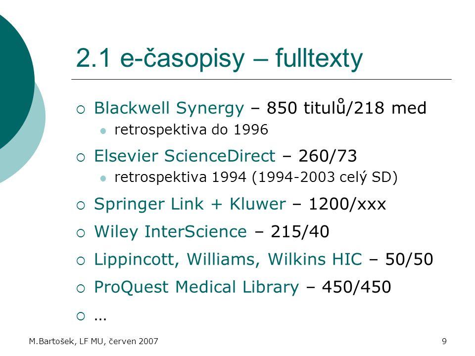 M.Bartošek, LF MU, červen 20079 2.1 e-časopisy – fulltexty  Blackwell Synergy – 850 titulů/218 med retrospektiva do 1996  Elsevier ScienceDirect – 260/73 retrospektiva 1994 (1994-2003 celý SD)  Springer Link + Kluwer – 1200/xxx  Wiley InterScience – 215/40  Lippincott, Williams, Wilkins HIC – 50/50  ProQuest Medical Library – 450/450  …