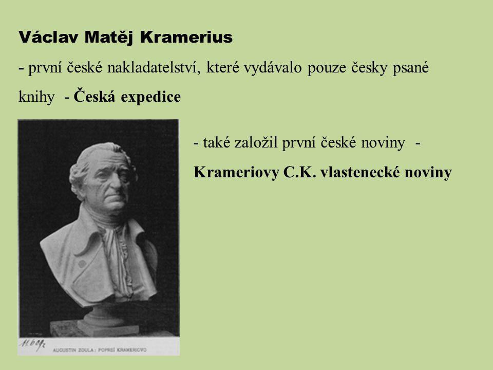 Václav Matěj Kramerius - první české nakladatelství, které vydávalo pouze česky psané knihy - Česká expedice - také založil první české noviny - Krameriovy C.K.