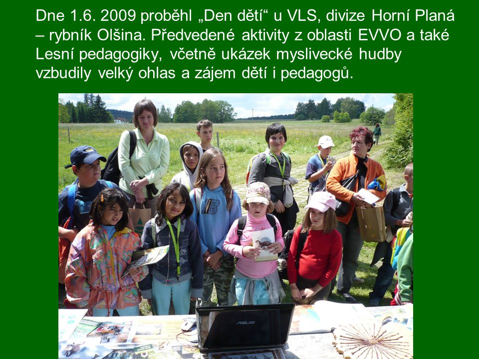 """Dne 1.6. 2009 proběhl """"Den dětí"""" u VLS, divize Horní Planá – rybník Olšina. Předvedené aktivity z oblasti EVVO a také Lesní pedagogiky, včetně ukázek"""