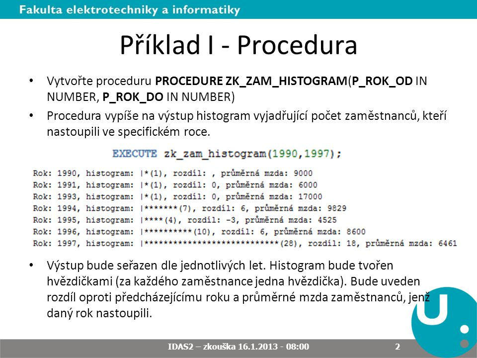 Příklad I - Procedura Vytvořte proceduru PROCEDURE ZK_ZAM_HISTOGRAM(P_ROK_OD IN NUMBER, P_ROK_DO IN NUMBER) Procedura vypíše na výstup histogram vyjad