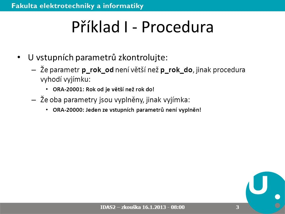 Příklad I - Procedura U vstupních parametrů zkontrolujte: – Že parametr p_rok_od není větší než p_rok_do, jinak procedura vyhodí vyjímku: ORA-20001: R