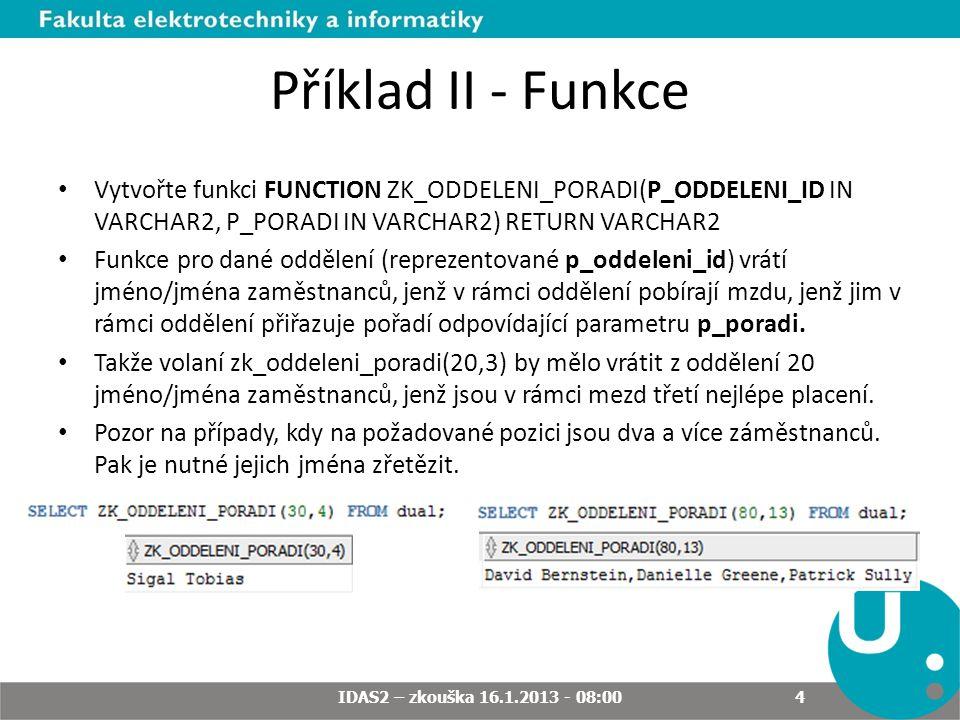 Příklad II - Funkce Vytvořte funkci FUNCTION ZK_ODDELENI_PORADI(P_ODDELENI_ID IN VARCHAR2, P_PORADI IN VARCHAR2) RETURN VARCHAR2 Funkce pro dané odděl