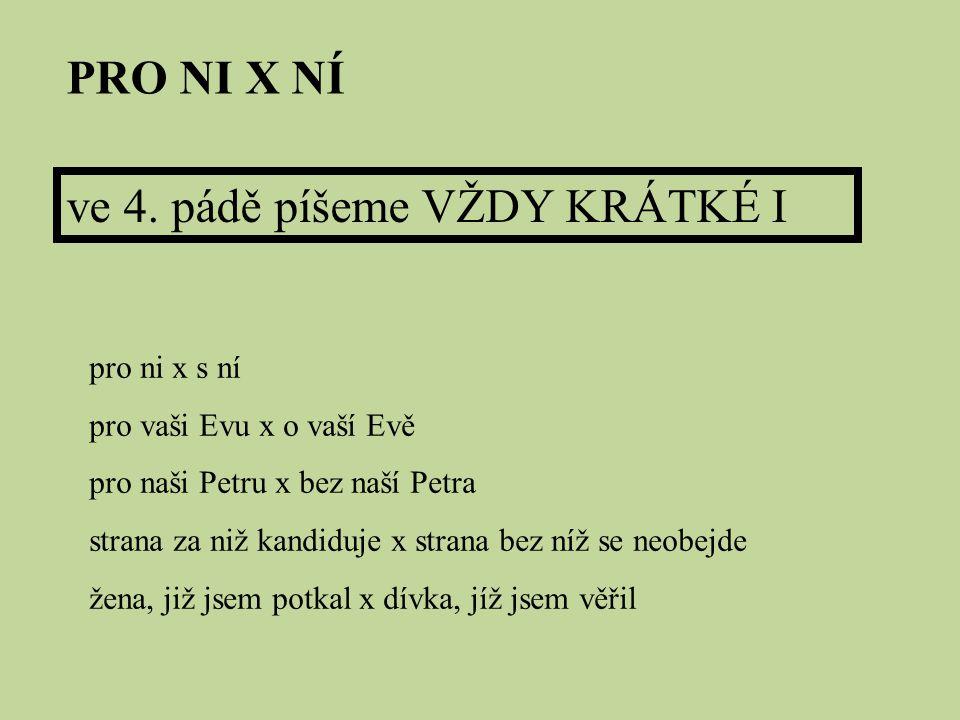 PRO NI X NÍ ve 4. pádě píšeme VŽDY KRÁTKÉ I pro ni x s ní pro vaši Evu x o vaší Evě pro naši Petru x bez naší Petra strana za niž kandiduje x strana b