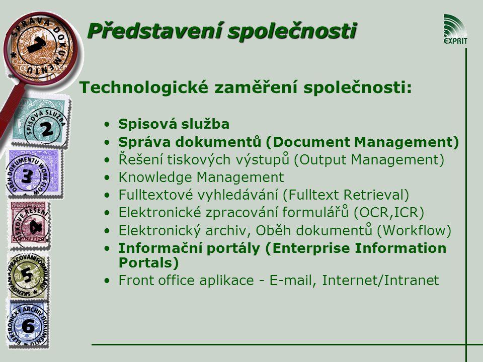 Technologické zaměření společnosti: Spisová služba Správa dokumentů (Document Management) Řešení tiskových výstupů (Output Management) Knowledge Management Fulltextové vyhledávání (Fulltext Retrieval) Elektronické zpracování formulářů (OCR,ICR) Elektronický archiv, Oběh dokumentů (Workflow) Informační portály (Enterprise Information Portals) Front office aplikace - E-mail, Internet/Intranet Představení společnosti