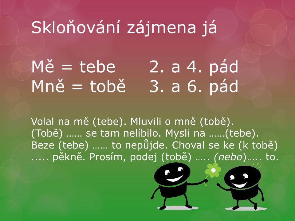 Skloňování zájmena já Mě = tebe2. a 4. pád Mně = tobě3.