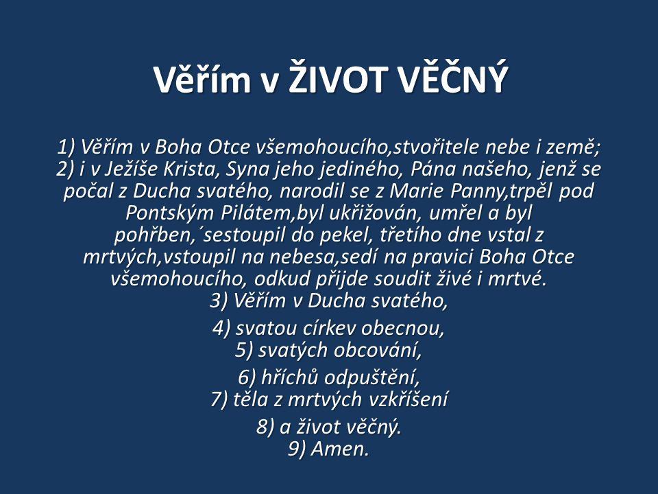 Věřím v ŽIVOT VĚČNÝ 1) Věřím v Boha Otce všemohoucího,stvořitele nebe i země; 2) i v Ježíše Krista, Syna jeho jediného, Pána našeho, jenž se počal z D