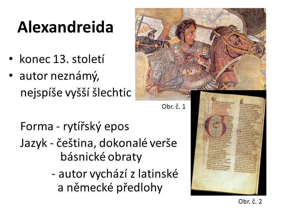 Obsah - líčení hrdinských činů makedonského krále Alexandra Velikého, zde zobrazen jako rytíř, ideál středověkého panovníka - děj zasazen do českého prostředí Kompozice - předmluva, výklad Alexandrova původu, hrdinské činy, smrt Význam - formální dokonalost (je důkazem vyspělosti českého jazyka) - politický význam v době vzniku