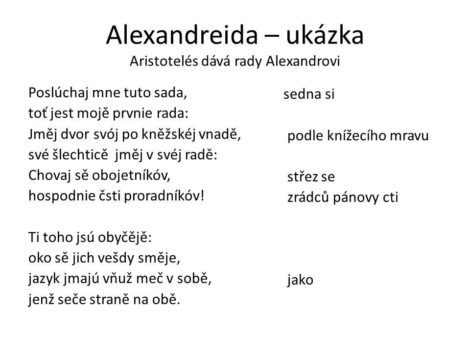 Alexandreida – ukázka Aristotelés dává rady Alexandrovi Poslúchaj mne tuto sada, toť jest mojě prvnie rada: Jměj dvor svój po kněžskéj vnadě, své šlechticě jměj v svéj radě: Chovaj sě obojetníkóv, hospodnie čsti proradníkóv.