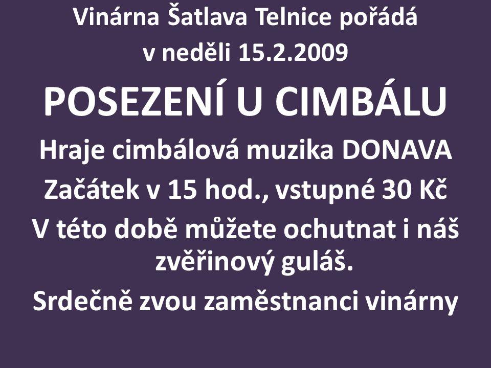 Vinárna Šatlava Telnice pořádá v neděli 15.2.2009 POSEZENÍ U CIMBÁLU Hraje cimbálová muzika DONAVA Začátek v 15 hod., vstupné 30 Kč V této době můžete ochutnat i náš zvěřinový guláš.