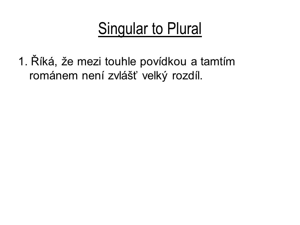 Singular to Plural 1. Říká, že mezi touhle povídkou a tamtím románem není zvlášť velký rozdíl.