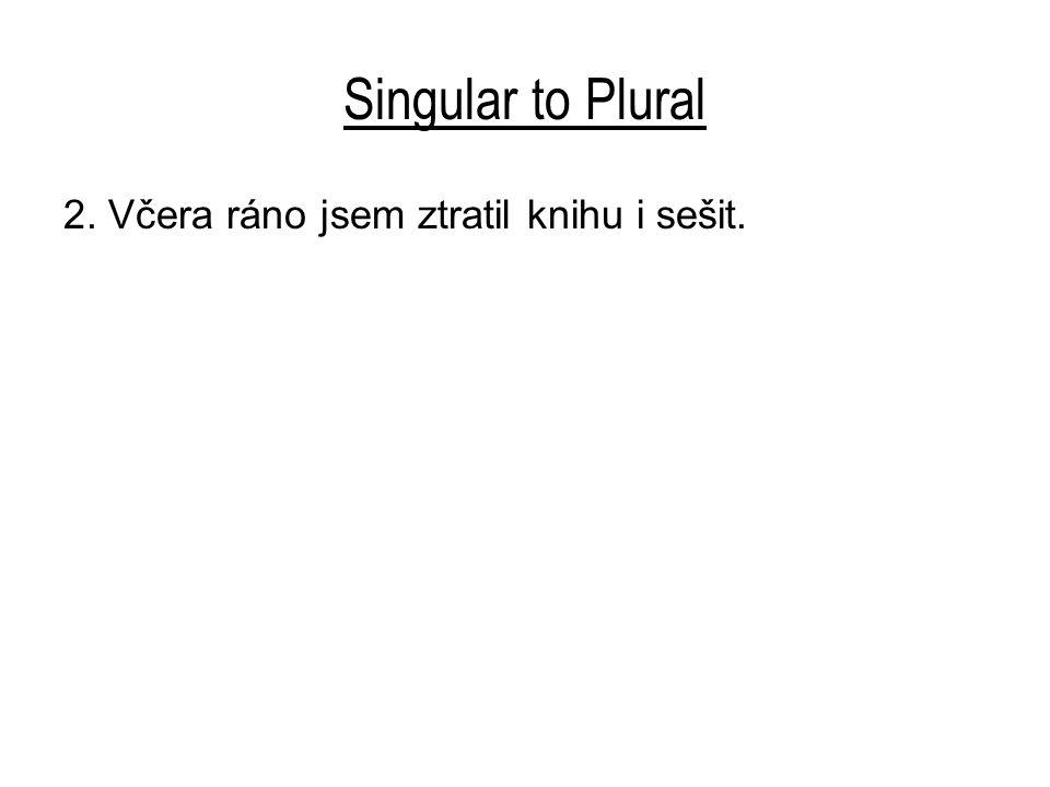 Singular to Plural 2. Včera ráno jsem ztratil knihu i sešit.