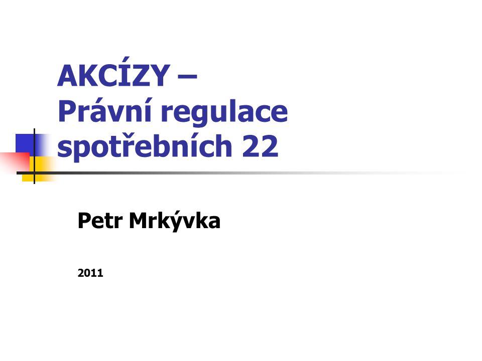 AKCÍZY – Právní regulace spotřebních 22 Petr Mrkývka 2011