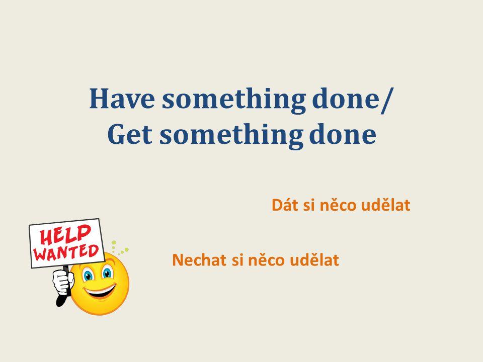 Have something done/ Get something done Dát si něco udělat Nechat si něco udělat