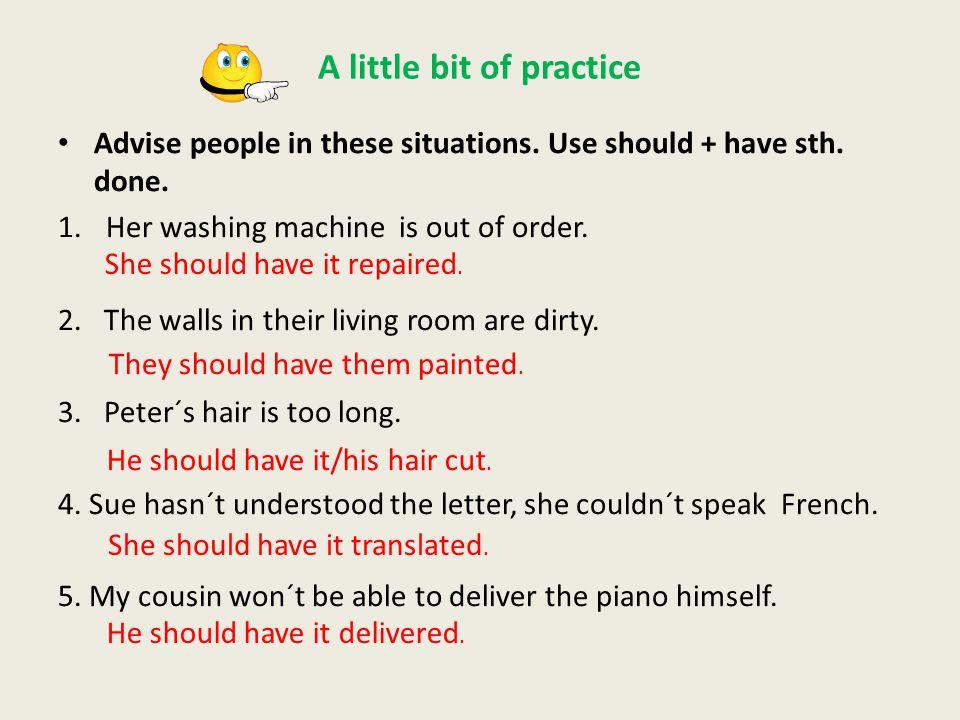 A little bit of practice Transform the sentences.Use have/get sth.