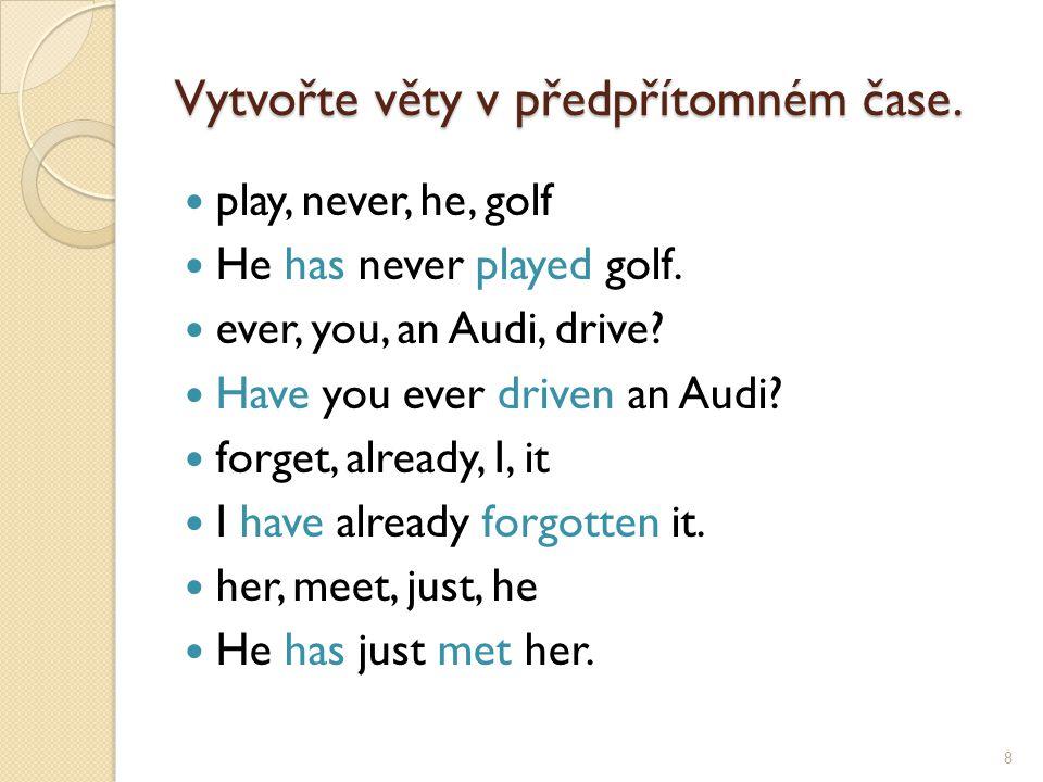 Vytvořte věty v předpřítomném čase. play, never, he, golf He has never played golf. ever, you, an Audi, drive? Have you ever driven an Audi? forget, a