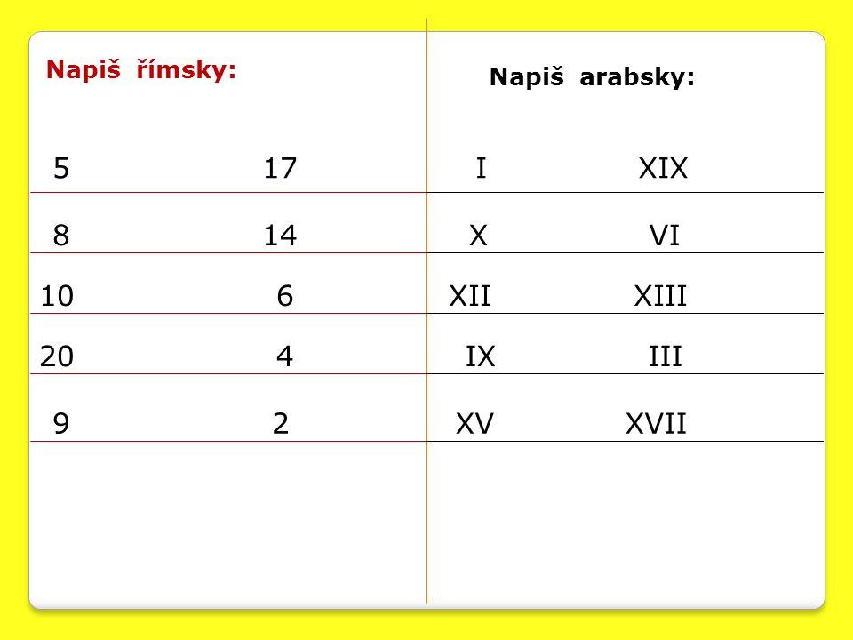 Napiš římsky: Napiš arabsky: 5 17 8 14 10 6 20 4 9 2 I XIX X VI XII XIII IX III XV XVII