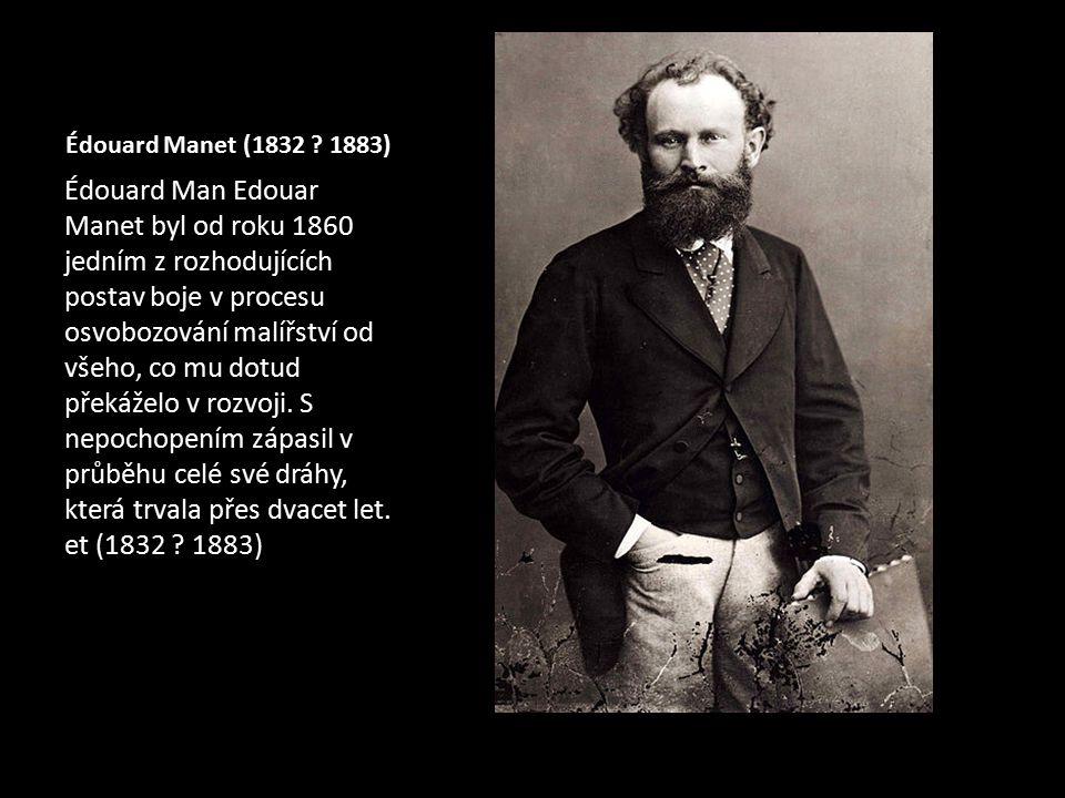 Édouard Manet (1832 ? 1883) Édouard Man Edouar Manet byl od roku 1860 jedním z rozhodujících postav boje v procesu osvobozování malířství od všeho, co