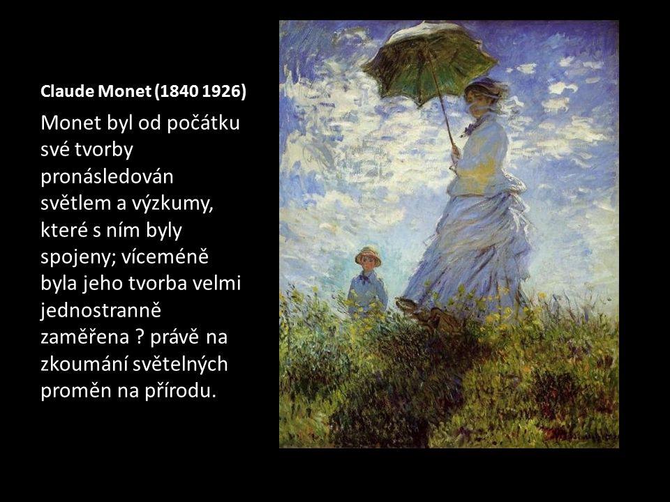 Claude Monet (1840 1926) Monet byl od počátku své tvorby pronásledován světlem a výzkumy, které s ním byly spojeny; víceméně byla jeho tvorba velmi je