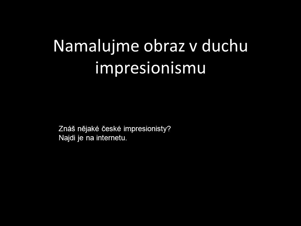 Namalujme obraz v duchu impresionismu Znáš nějaké české impresionisty? Najdi je na internetu.