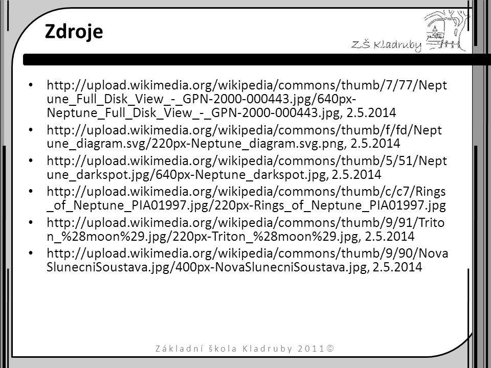 Základní škola Kladruby 2011  Zdroje http://upload.wikimedia.org/wikipedia/commons/thumb/7/77/Nept une_Full_Disk_View_-_GPN-2000-000443.jpg/640px- Neptune_Full_Disk_View_-_GPN-2000-000443.jpg, 2.5.2014 http://upload.wikimedia.org/wikipedia/commons/thumb/f/fd/Nept une_diagram.svg/220px-Neptune_diagram.svg.png, 2.5.2014 http://upload.wikimedia.org/wikipedia/commons/thumb/5/51/Nept une_darkspot.jpg/640px-Neptune_darkspot.jpg, 2.5.2014 http://upload.wikimedia.org/wikipedia/commons/thumb/c/c7/Rings _of_Neptune_PIA01997.jpg/220px-Rings_of_Neptune_PIA01997.jpg http://upload.wikimedia.org/wikipedia/commons/thumb/9/91/Trito n_%28moon%29.jpg/220px-Triton_%28moon%29.jpg, 2.5.2014 http://upload.wikimedia.org/wikipedia/commons/thumb/9/90/Nova SlunecniSoustava.jpg/400px-NovaSlunecniSoustava.jpg, 2.5.2014