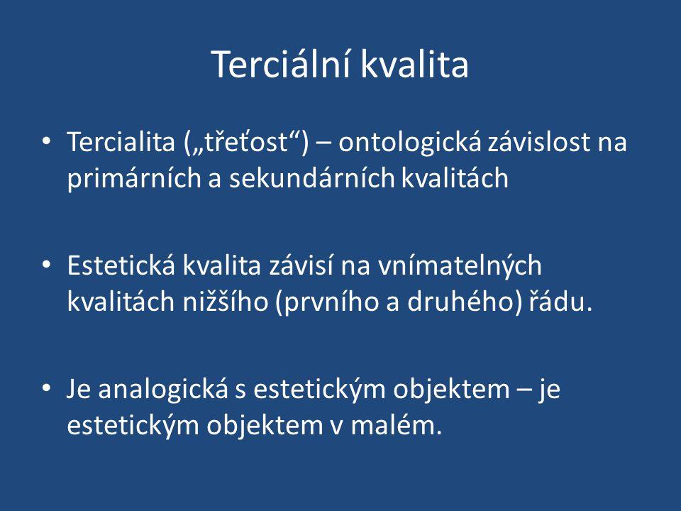 """Terciální kvalita Tercialita (""""třeťost ) – ontologická závislost na primárních a sekundárních kvalitách Estetická kvalita závisí na vnímatelných kvalitách nižšího (prvního a druhého) řádu."""