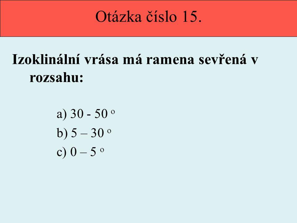 Otázka číslo 15. Izoklinální vrása má ramena sevřená v rozsahu: a) 30 - 50 o b) 5 – 30 o c) 0 – 5 o