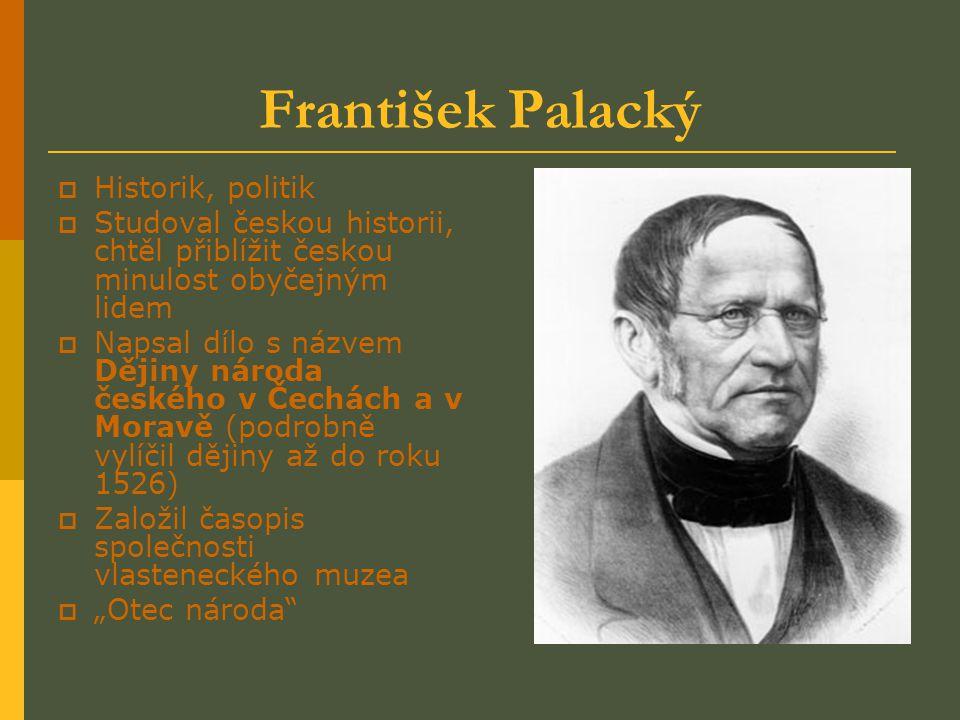 František Palacký HHistorik, politik SStudoval českou historii, chtěl přiblížit českou minulost obyčejným lidem NNapsal dílo s názvem Dějiny nár