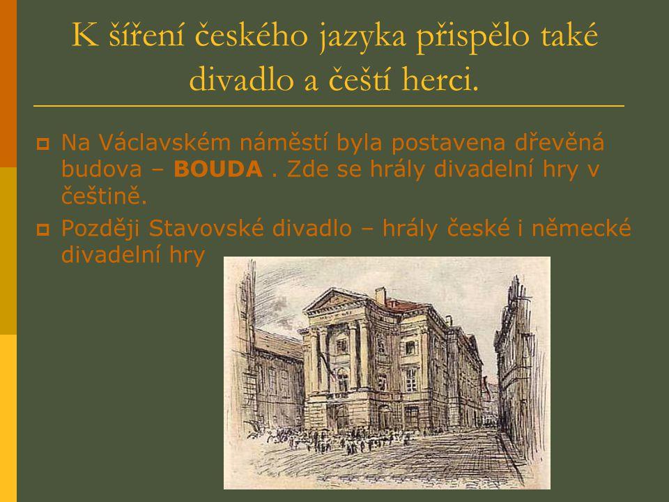 K šíření českého jazyka přispělo také divadlo a čeští herci. NNa Václavském náměstí byla postavena dřevěná budova – BOUDA. Zde se hrály divadelní hr