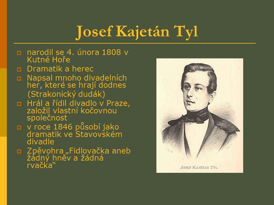 Josef Kajetán Tyl nnarodil se 4. února 1808 v Kutné Hoře DDramatik a herec NNapsal mnoho divadelních her, které se hrají dodnes (Strakonický dud