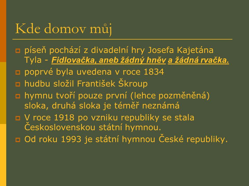 Kde domov můj  píseň pochází z divadelní hry Josefa Kajetána Tyla - Fidlovačka, aneb žádný hněv a žádná rvačka.  poprvé byla uvedena v roce 1834  h
