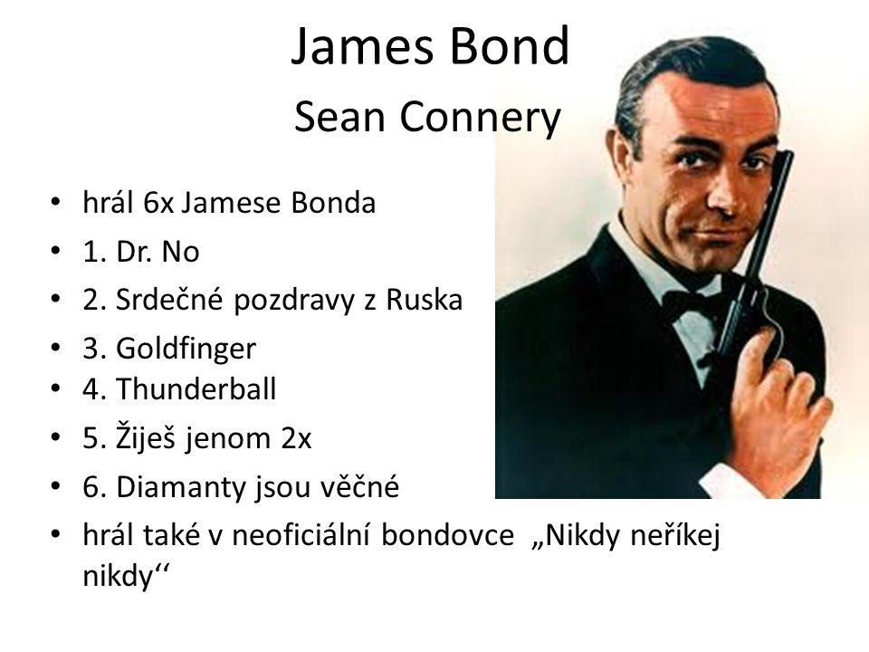 James Bond hrál 6x Jamese Bonda 1. Dr. No 2. Srdečné pozdravy z Ruska 3. Goldfinger 4. Thunderball 5. Žiješ jenom 2x 6. Diamanty jsou věčné hrál také