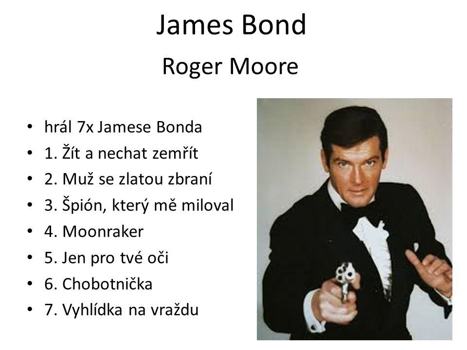 James Bond hrál 7x Jamese Bonda 1. Žít a nechat zemřít 2. Muž se zlatou zbraní 3. Špión, který mě miloval 4. Moonraker 5. Jen pro tvé oči 6. Chobotnič