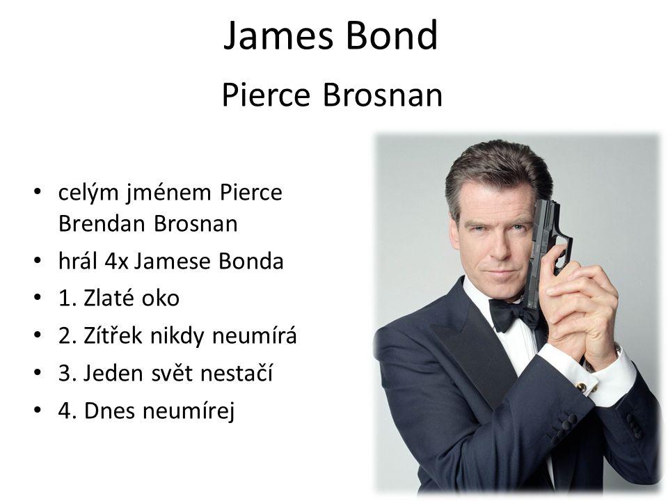 James Bond celým jménem Pierce Brendan Brosnan hrál 4x Jamese Bonda 1. Zlaté oko 2. Zítřek nikdy neumírá 3. Jeden svět nestačí 4. Dnes neumírej Pierce