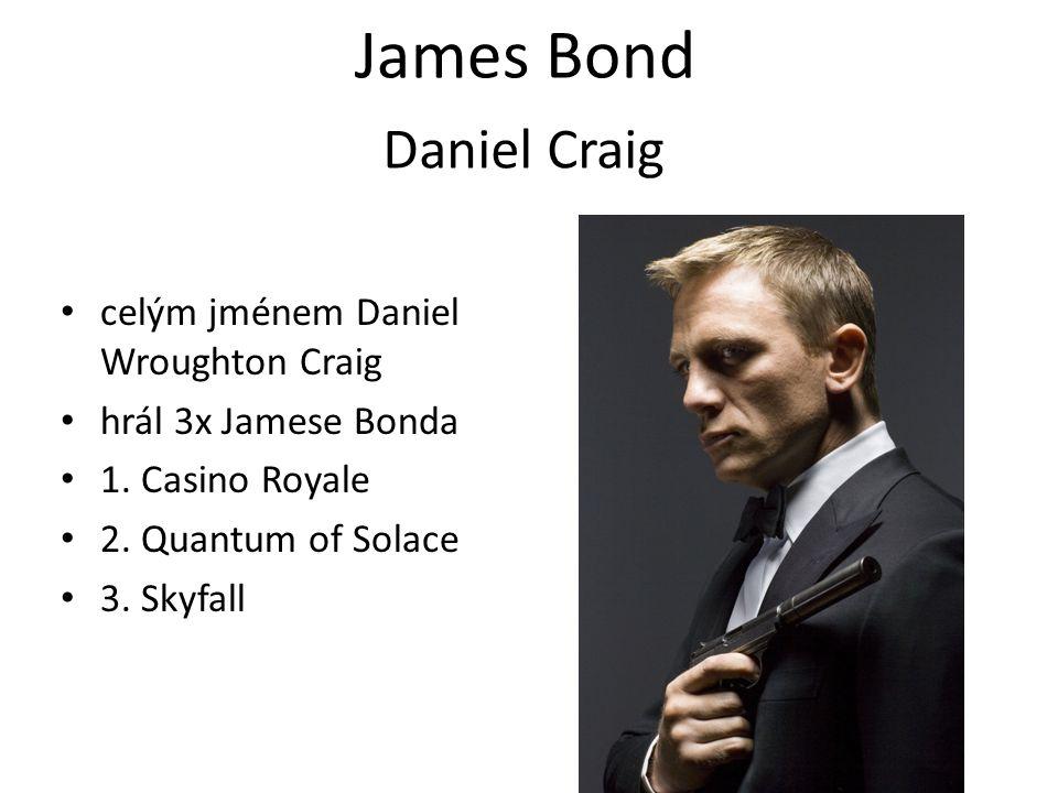James Bond celým jménem Daniel Wroughton Craig hrál 3x Jamese Bonda 1. Casino Royale 2. Quantum of Solace 3. Skyfall Daniel Craig