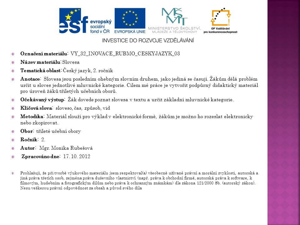  Označení materiálu: VY_32_INOVACE_RUBMO_CESKYJAZYK_03  Název materiálu: Slovesa  Tematická oblast: Český jazyk, 2. ročník  Anotace: Slovesa jsou