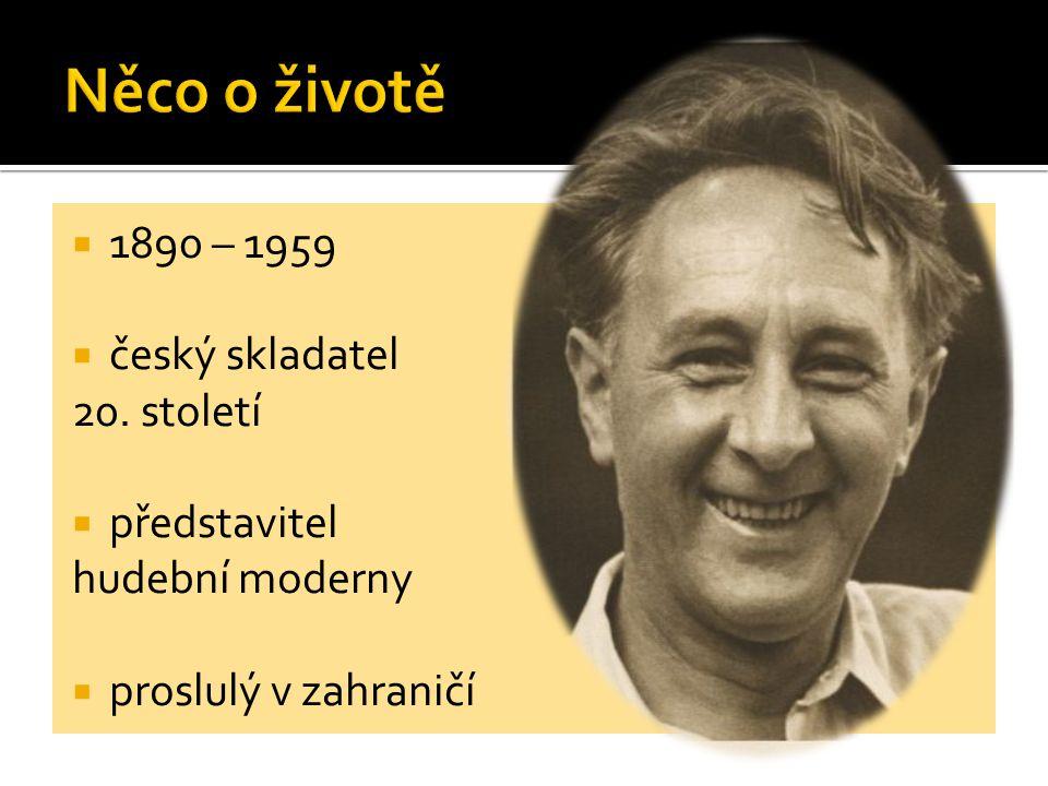  1890 – 1959  český skladatel 20. století  představitel hudební moderny  proslulý v zahraničí