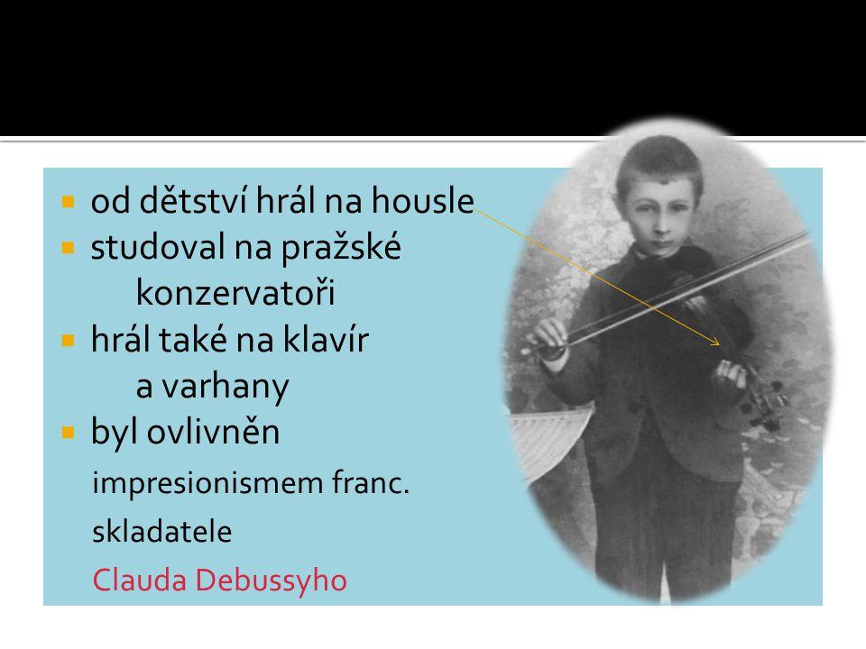  od dětství hrál na housle  studoval na pražské konzervatoři  hrál také na klavír a varhany  byl ovlivněn impresionismem franc. skladatele Clauda