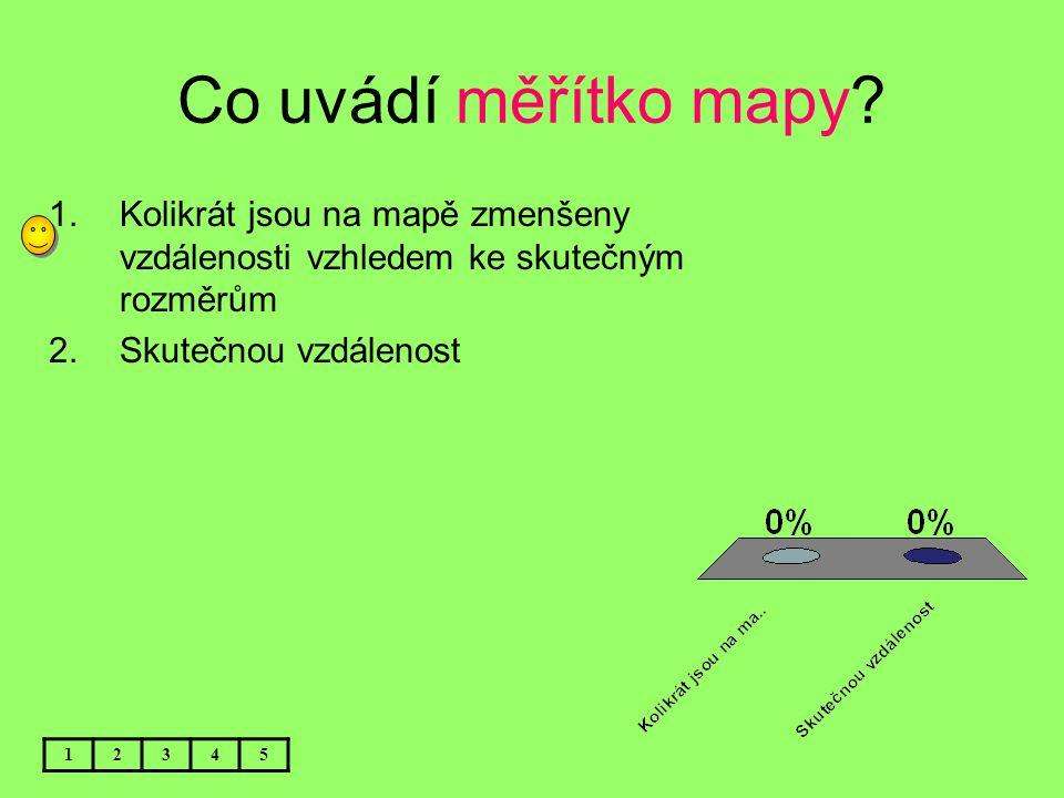 Co uvádí měřítko mapy? 12345 1.Kolikrát jsou na mapě zmenšeny vzdálenosti vzhledem ke skutečným rozměrům 2.Skutečnou vzdálenost