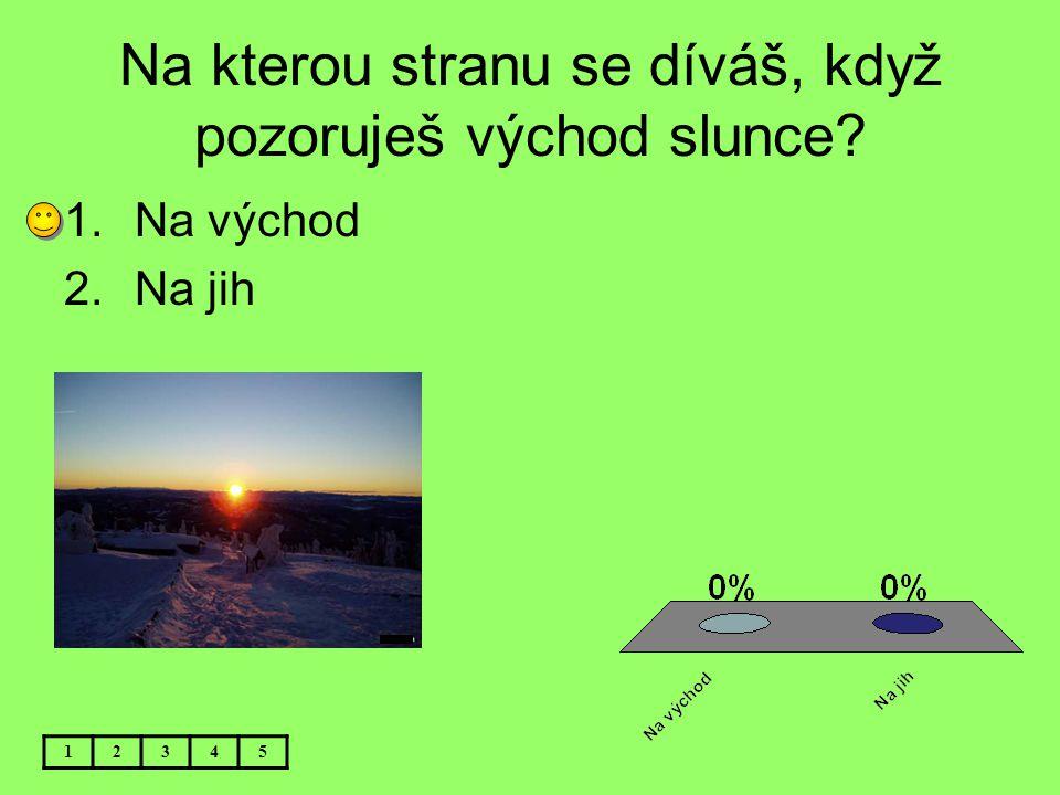 Na kterou stranu se díváš, když pozoruješ východ slunce? 12345 1.Na východ 2.Na jih