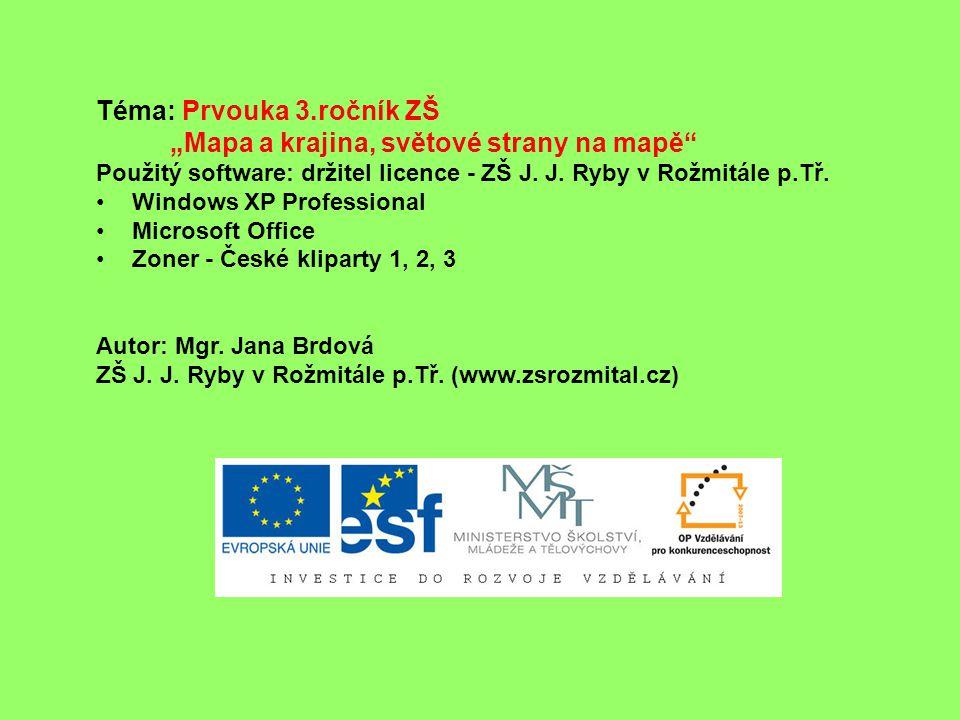 """Téma: Prvouka 3.ročník ZŠ """"Mapa a krajina, světové strany na mapě"""" Použitý software: držitel licence - ZŠ J. J. Ryby v Rožmitále p.Tř. Windows XP Prof"""