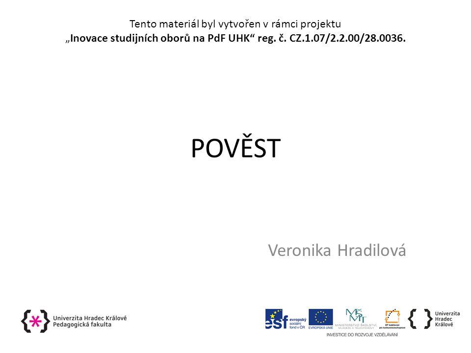 """POVĚST Veronika Hradilová Tento materiál byl vytvořen v rámci projektu """"Inovace studijních oborů na PdF UHK reg."""